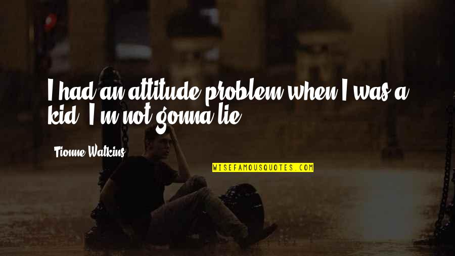 Your Gonna Be Ok Quotes By Tionne Watkins: I had an attitude problem when I was