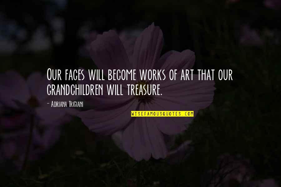 Your Grandchildren Quotes By Adriana Trigiani: Our faces will become works of art that
