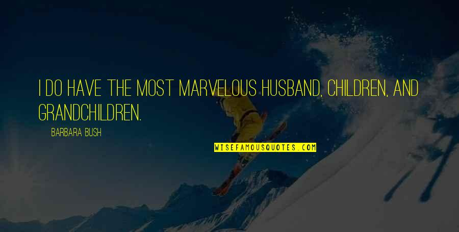 Your Grandchildren Quotes By Barbara Bush: I do have the most marvelous husband, children,