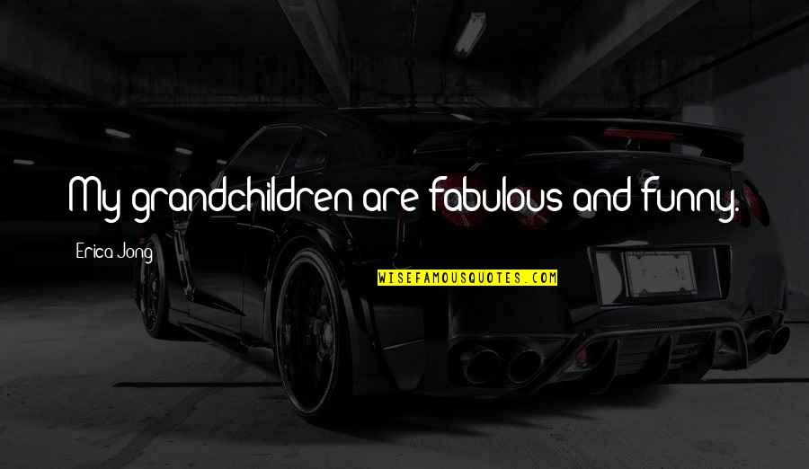 Your Grandchildren Quotes By Erica Jong: My grandchildren are fabulous and funny.