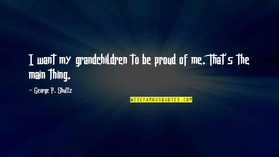 Your Grandchildren Quotes By George P. Shultz: I want my grandchildren to be proud of