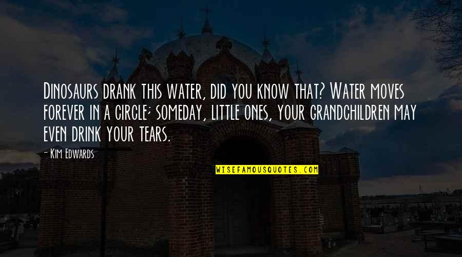 Your Grandchildren Quotes By Kim Edwards: Dinosaurs drank this water, did you know that?