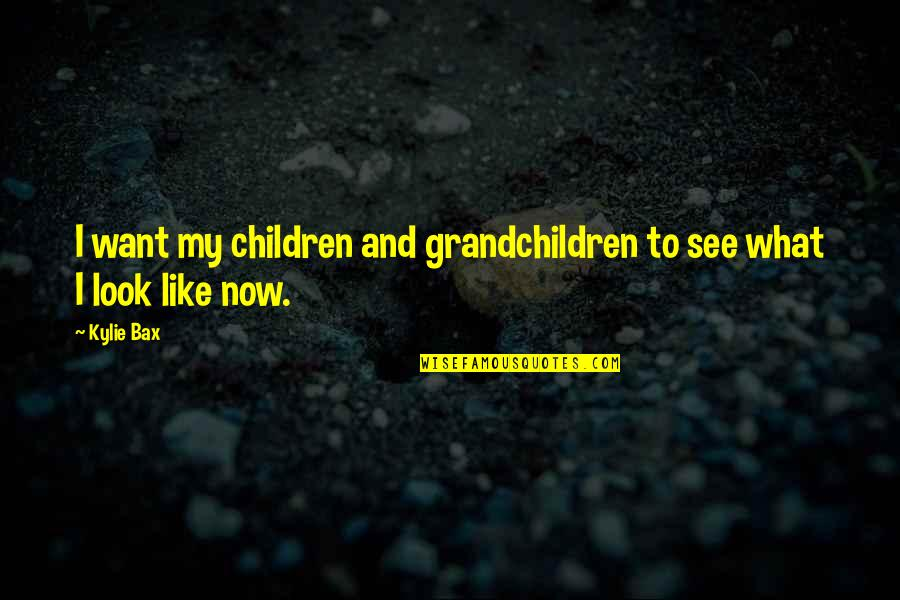 Your Grandchildren Quotes By Kylie Bax: I want my children and grandchildren to see