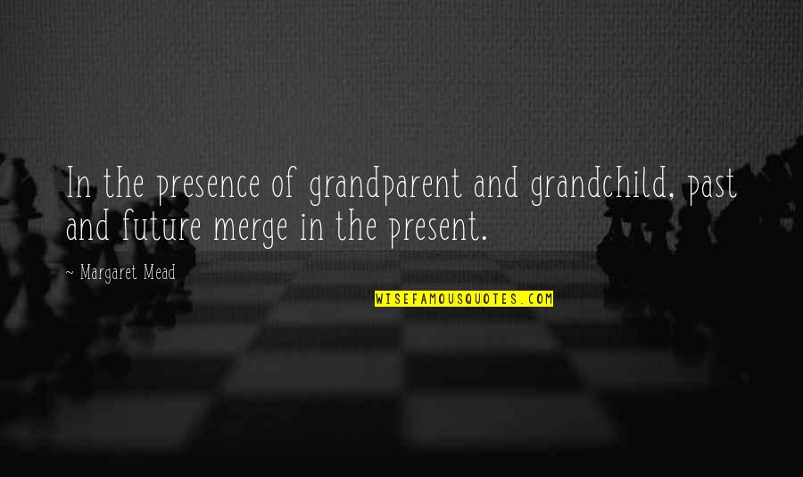Your Grandchildren Quotes By Margaret Mead: In the presence of grandparent and grandchild, past