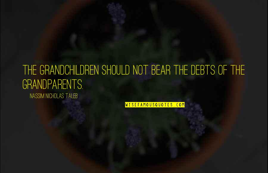 Your Grandchildren Quotes By Nassim Nicholas Taleb: The grandchildren should not bear the debts of