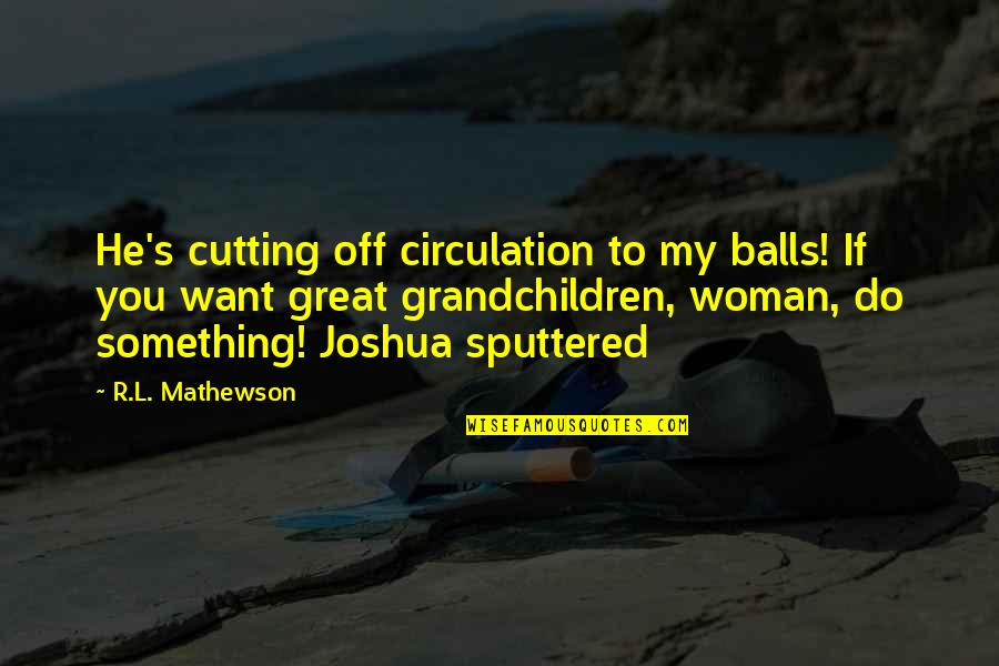 Your Grandchildren Quotes By R.L. Mathewson: He's cutting off circulation to my balls! If