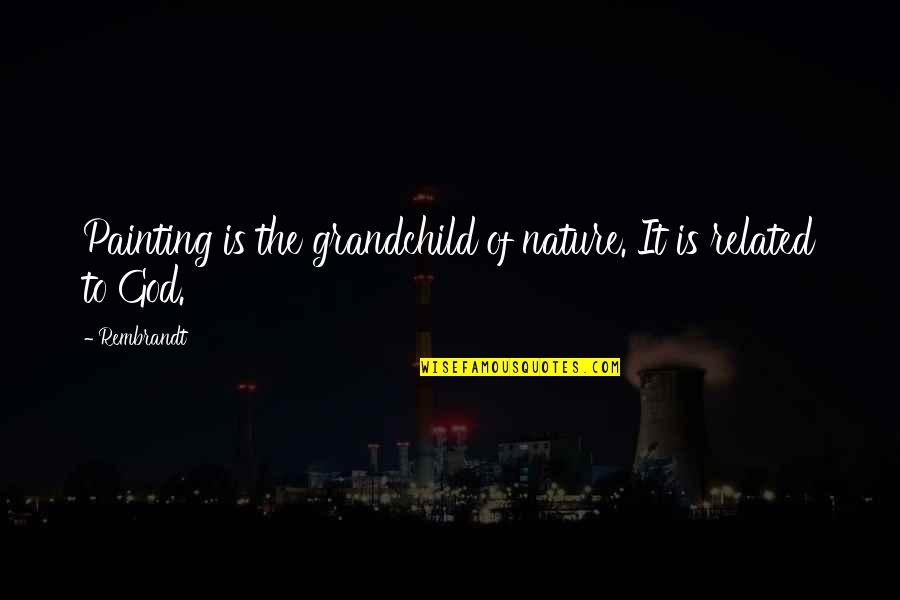 Your Grandchildren Quotes By Rembrandt: Painting is the grandchild of nature. It is