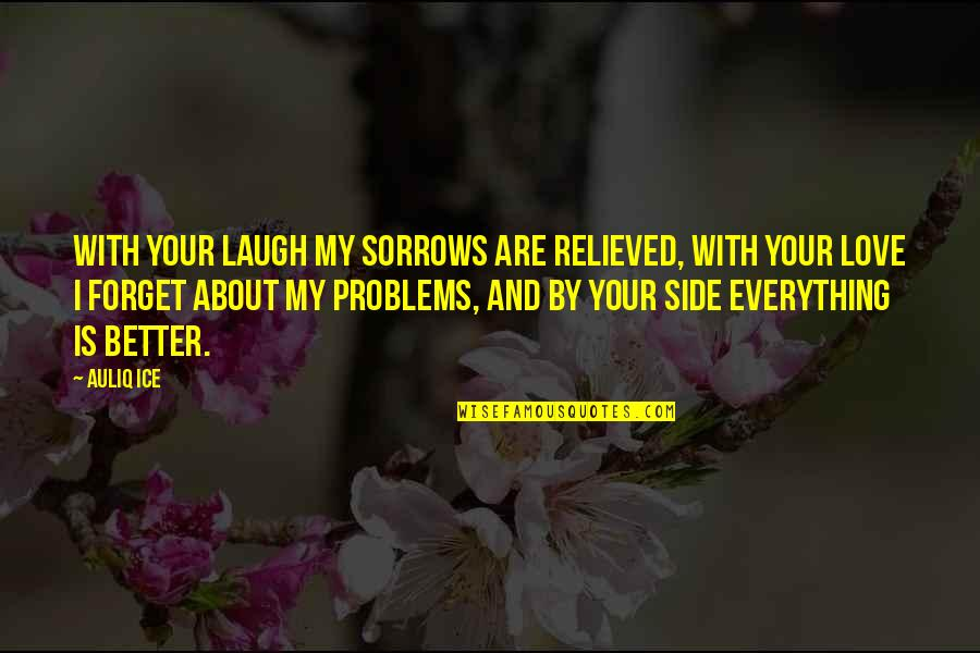 Your Happiness Is My Happiness Love Quotes By Auliq Ice: With your laugh my sorrows are relieved, with