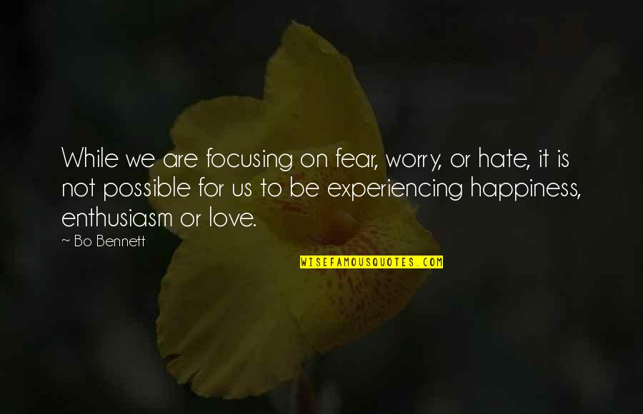 Your Happiness Is My Happiness Love Quotes By Bo Bennett: While we are focusing on fear, worry, or