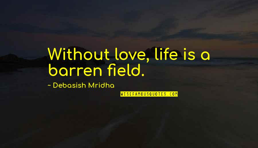 Your Happiness Is My Happiness Love Quotes By Debasish Mridha: Without love, life is a barren field.