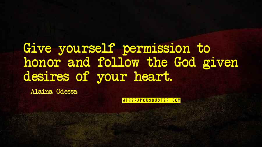 Your Heart's Desires Quotes By Alaina Odessa: Give yourself permission to honor and follow the