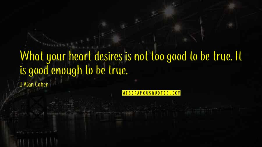 Your Heart's Desires Quotes By Alan Cohen: What your heart desires is not too good