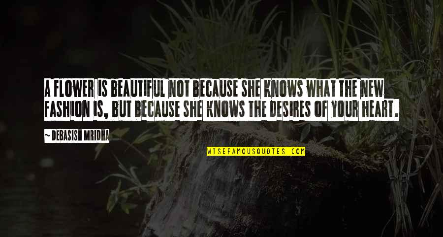 Your Heart's Desires Quotes By Debasish Mridha: A flower is beautiful not because she knows