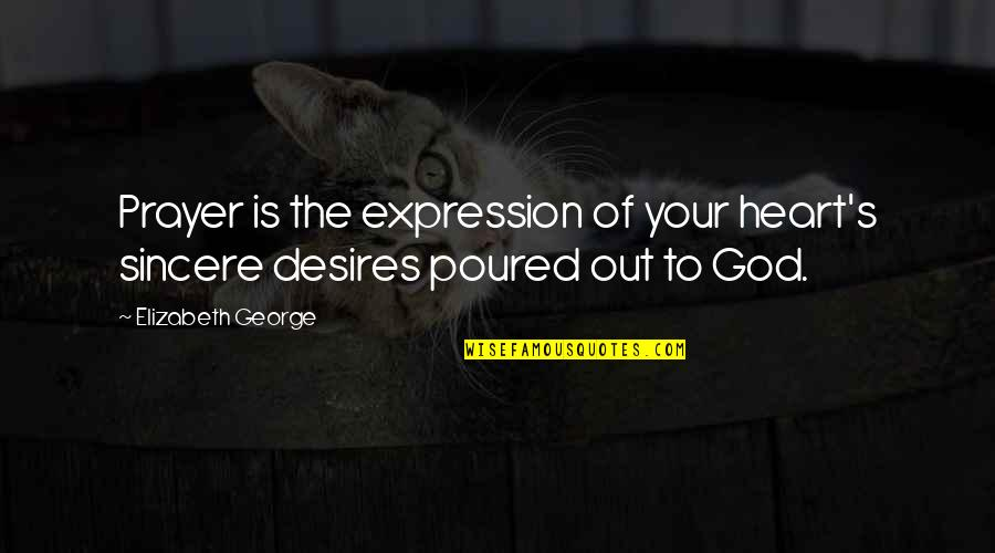 Your Heart's Desires Quotes By Elizabeth George: Prayer is the expression of your heart's sincere