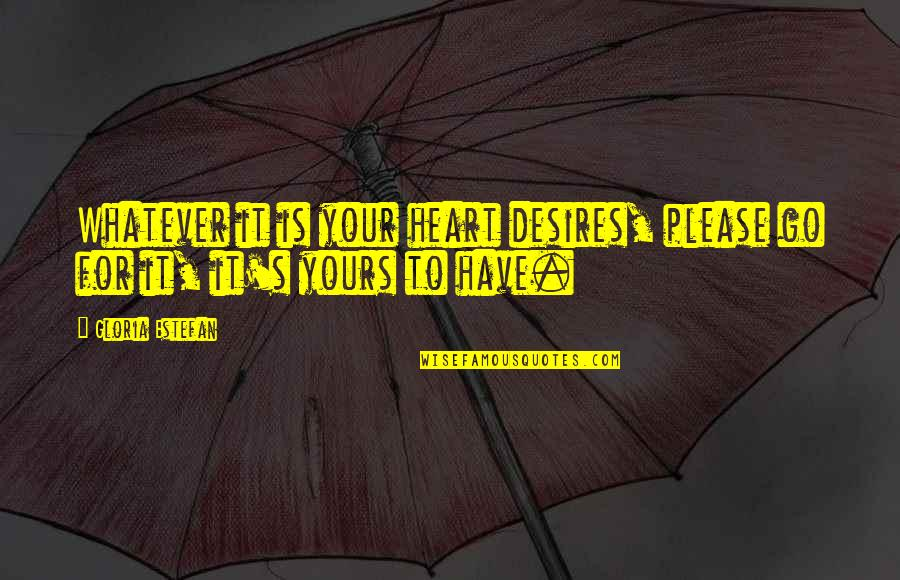 Your Heart's Desires Quotes By Gloria Estefan: Whatever it is your heart desires, please go