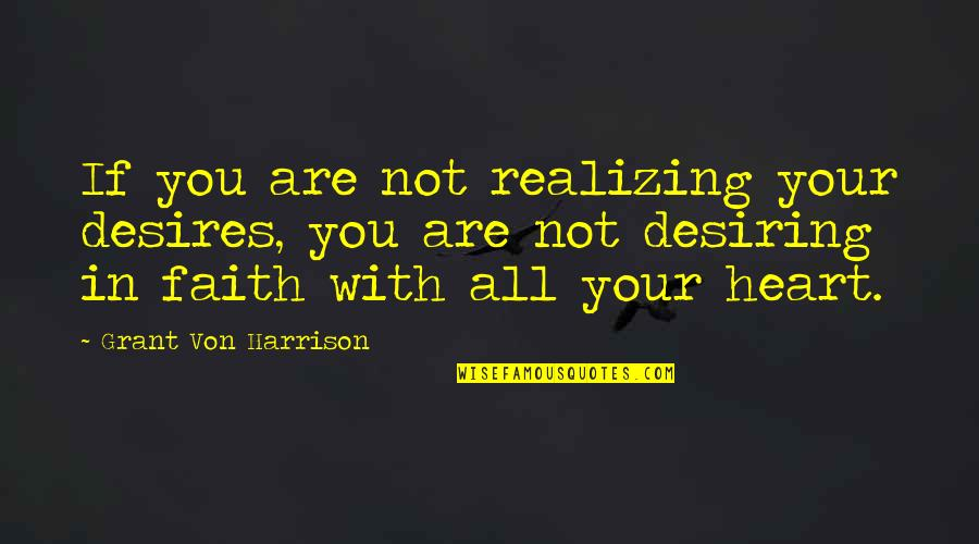 Your Heart's Desires Quotes By Grant Von Harrison: If you are not realizing your desires, you