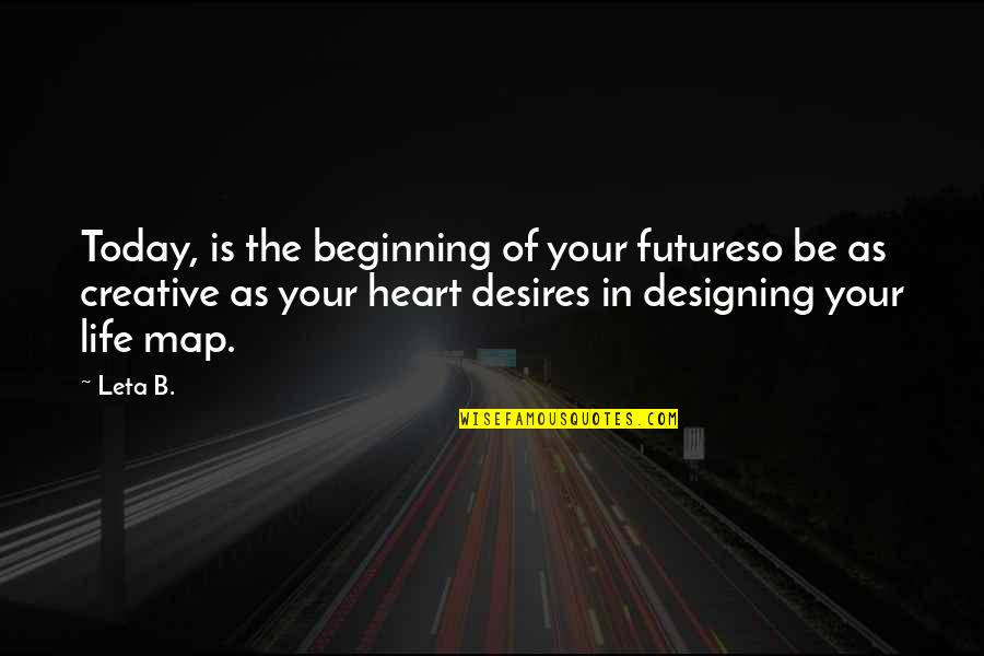 Your Heart's Desires Quotes By Leta B.: Today, is the beginning of your futureso be