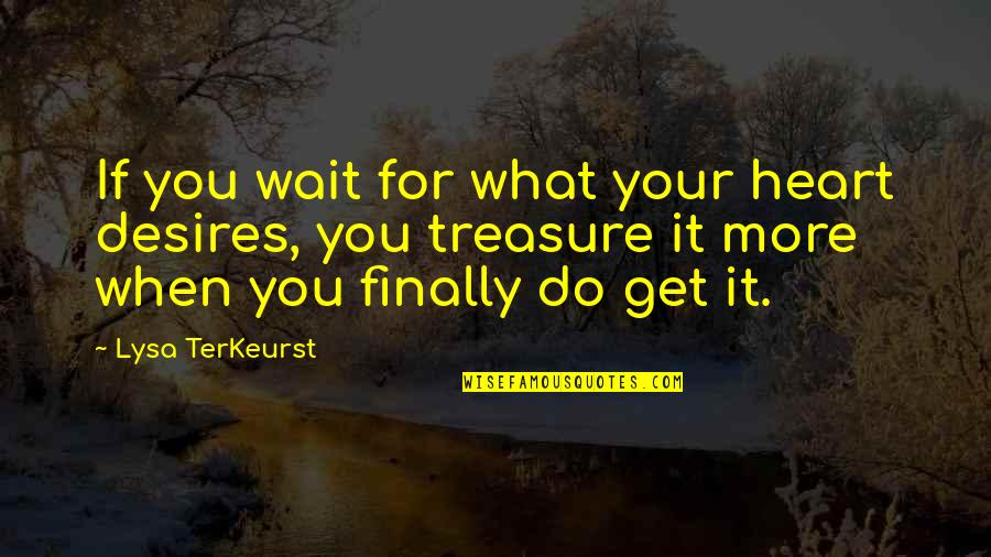 Your Heart's Desires Quotes By Lysa TerKeurst: If you wait for what your heart desires,