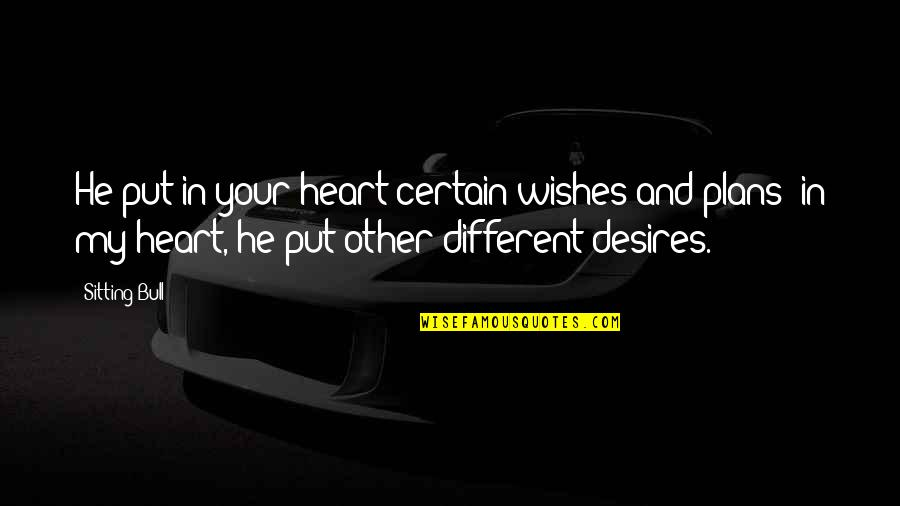 Your Heart's Desires Quotes By Sitting Bull: He put in your heart certain wishes and