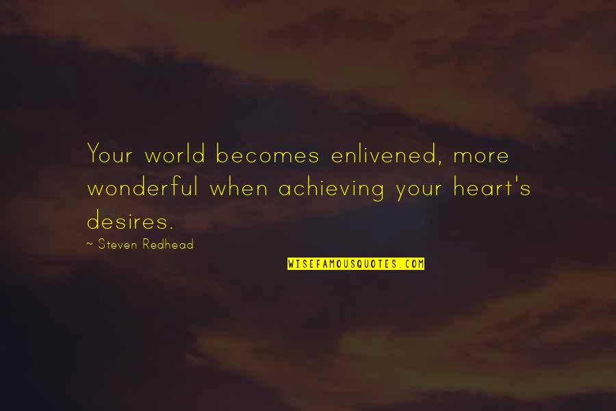 Your Heart's Desires Quotes By Steven Redhead: Your world becomes enlivened, more wonderful when achieving