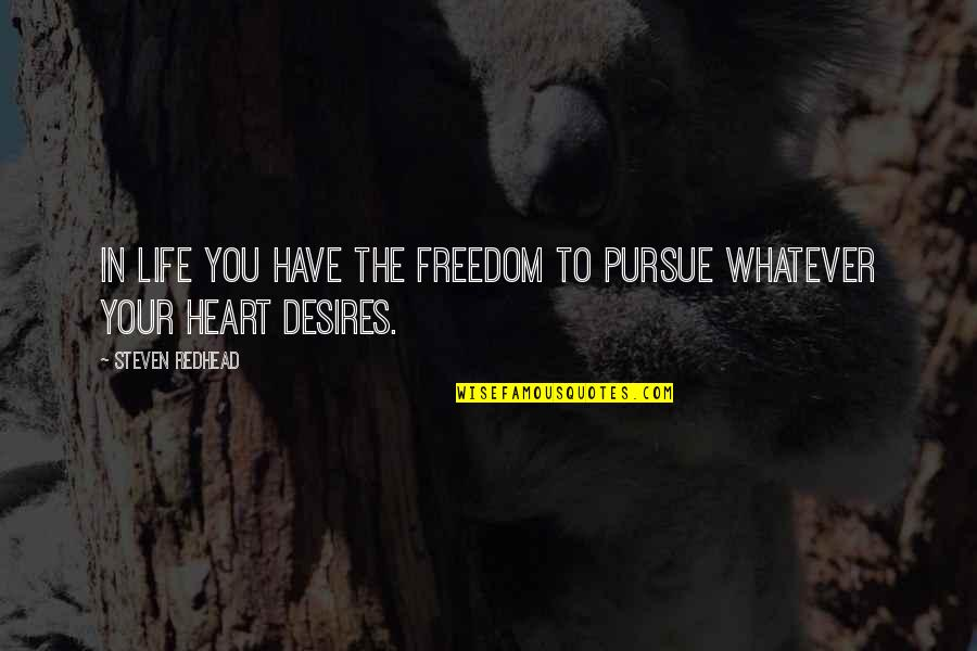 Your Heart's Desires Quotes By Steven Redhead: In life you have the freedom to pursue