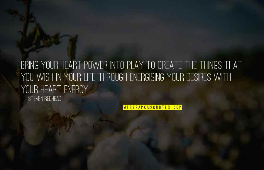 Your Heart's Desires Quotes By Steven Redhead: Bring your heart power into play to create