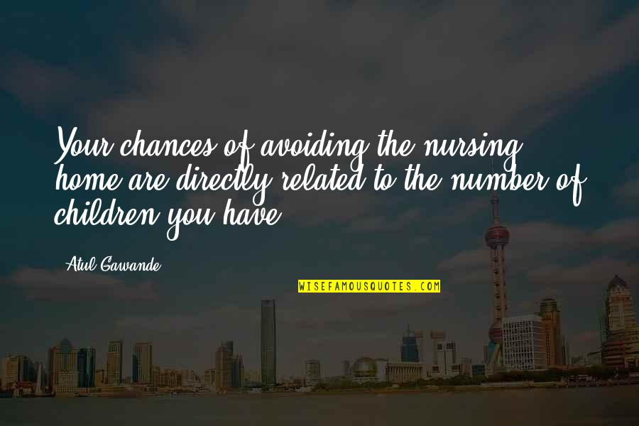 Your Home Quotes By Atul Gawande: Your chances of avoiding the nursing home are