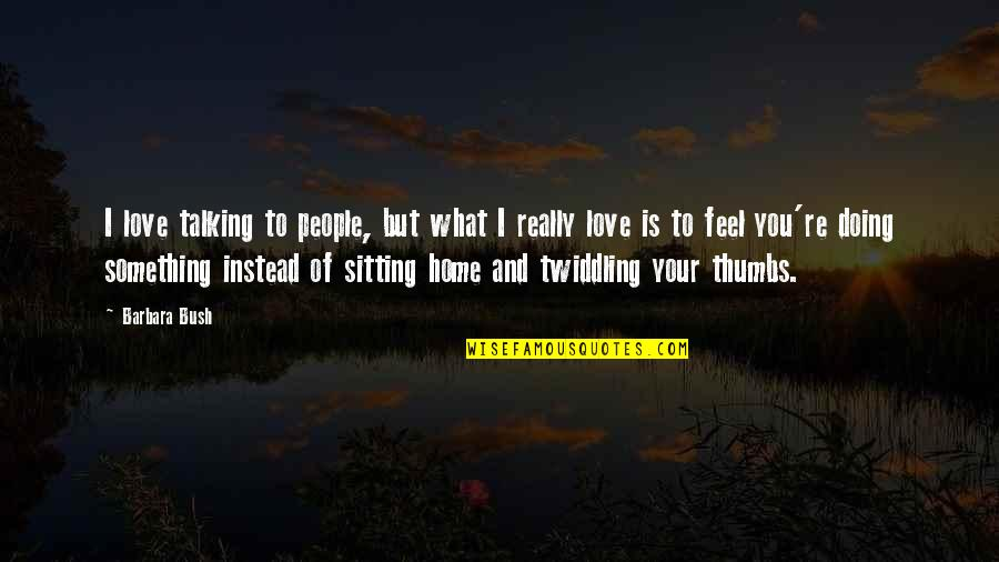 Your Home Quotes By Barbara Bush: I love talking to people, but what I