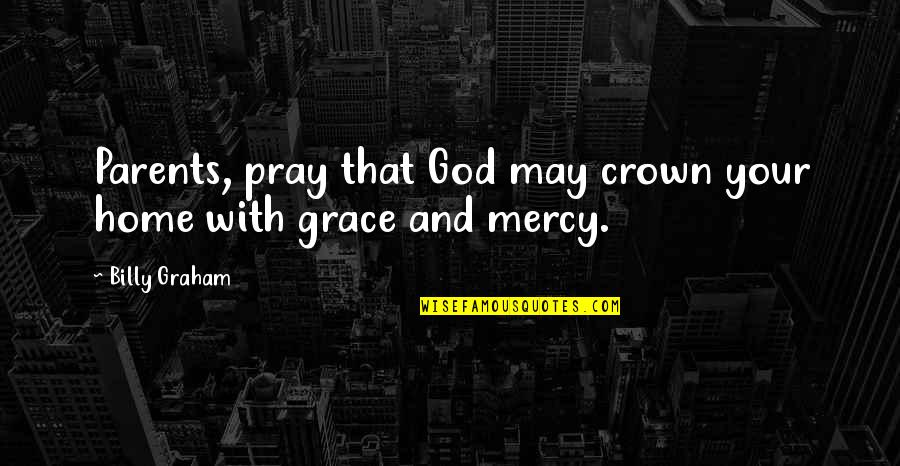 Your Home Quotes By Billy Graham: Parents, pray that God may crown your home