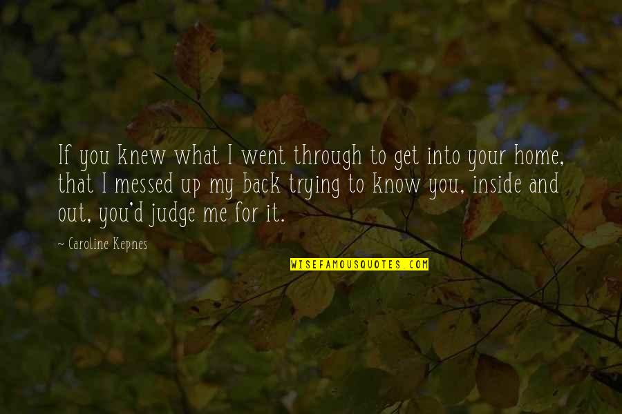 Your Home Quotes By Caroline Kepnes: If you knew what I went through to