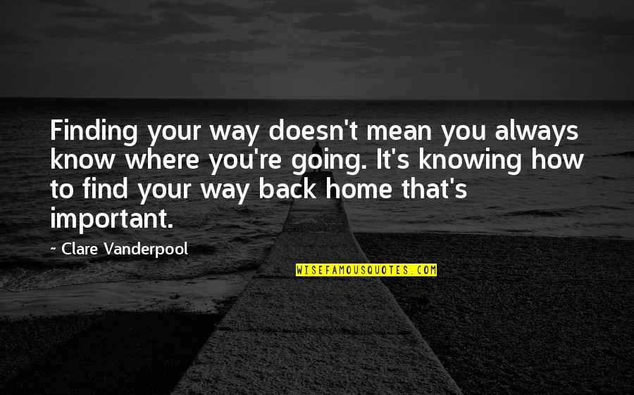 Your Home Quotes By Clare Vanderpool: Finding your way doesn't mean you always know