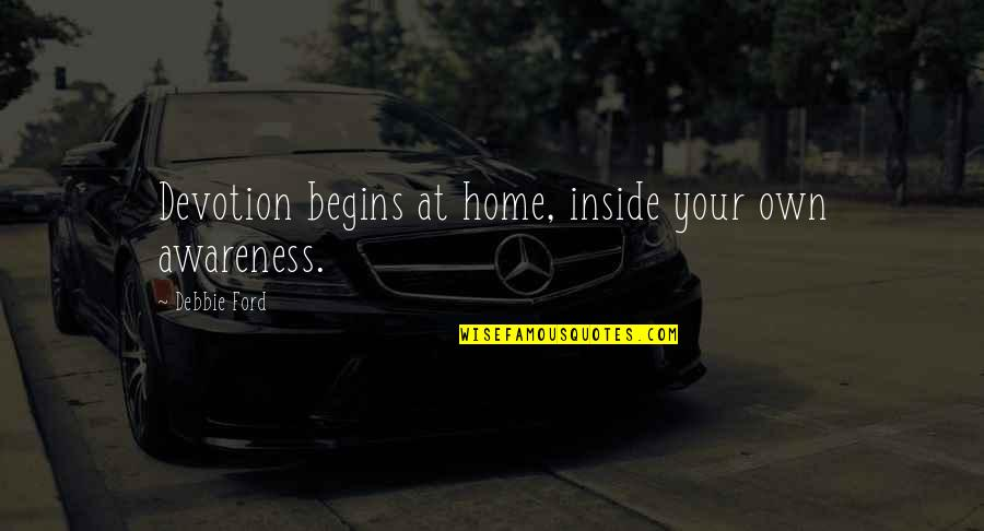 Your Home Quotes By Debbie Ford: Devotion begins at home, inside your own awareness.