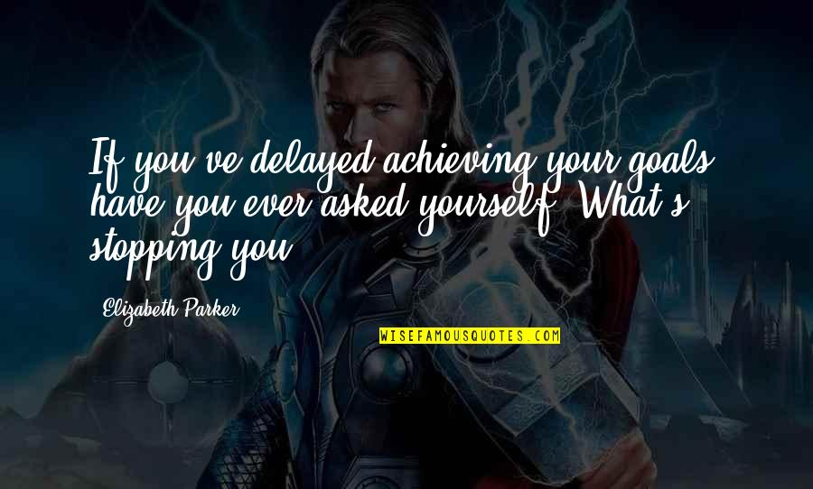 Your Home Quotes By Elizabeth Parker: If you've delayed achieving your goals, have you