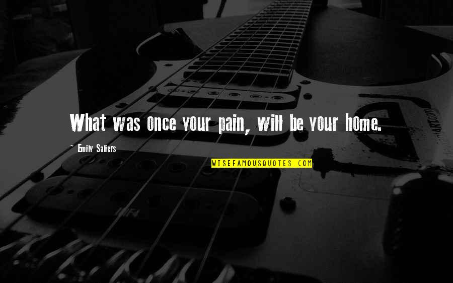 Your Home Quotes By Emily Saliers: What was once your pain, will be your