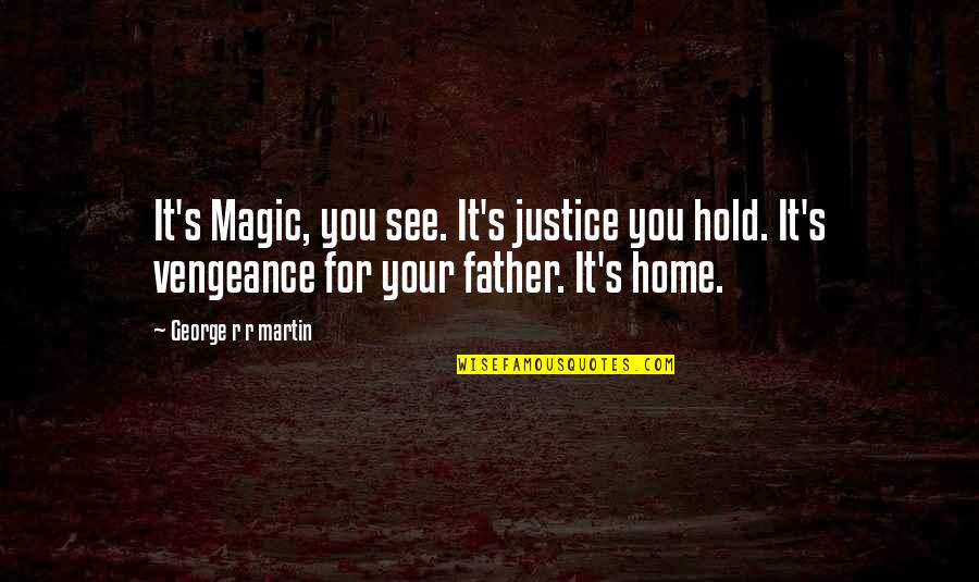 Your Home Quotes By George R R Martin: It's Magic, you see. It's justice you hold.