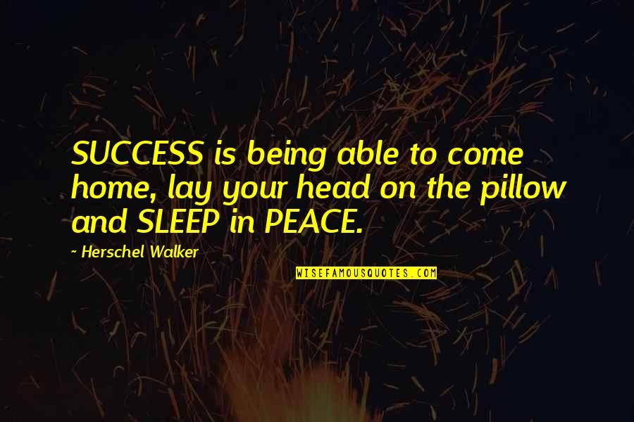 Your Home Quotes By Herschel Walker: SUCCESS is being able to come home, lay