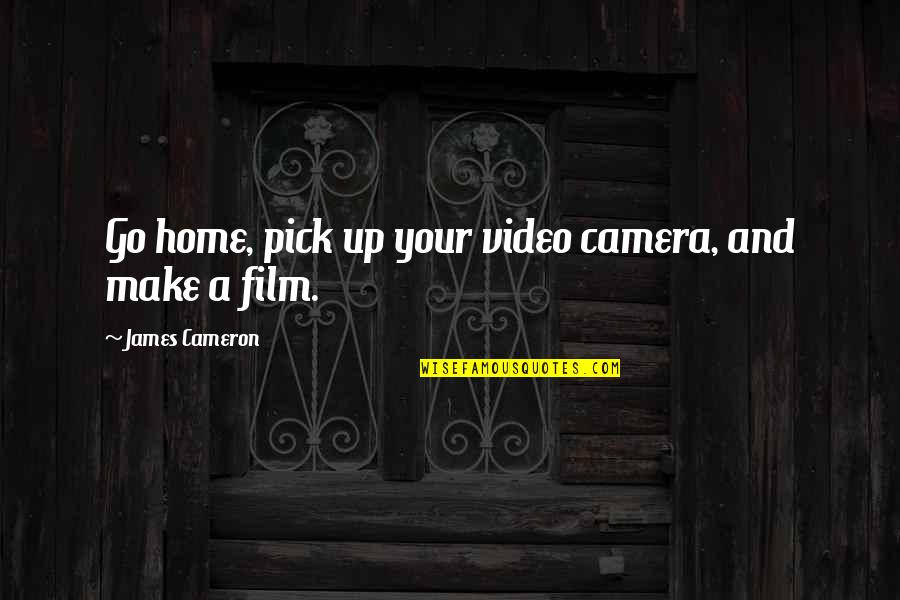 Your Home Quotes By James Cameron: Go home, pick up your video camera, and