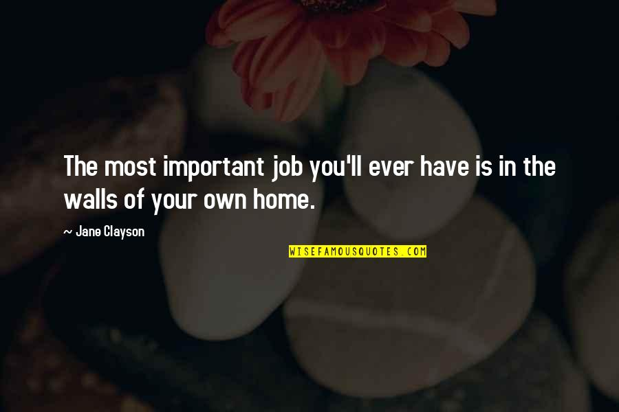 Your Home Quotes By Jane Clayson: The most important job you'll ever have is
