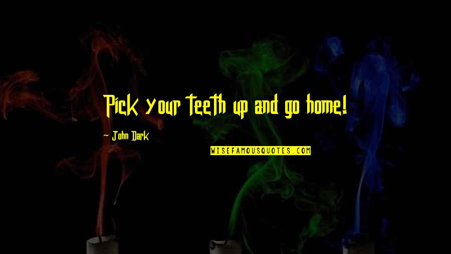 Your Home Quotes By John Dark: Pick your teeth up and go home!