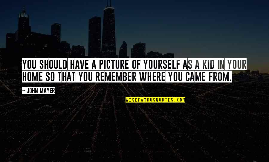 Your Home Quotes By John Mayer: You should have a picture of yourself as
