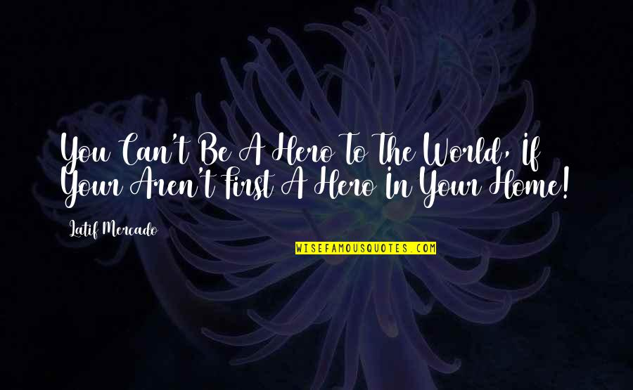 Your Home Quotes By Latif Mercado: You Can't Be A Hero To The World,