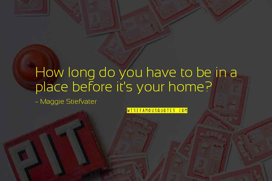 Your Home Quotes By Maggie Stiefvater: How long do you have to be in