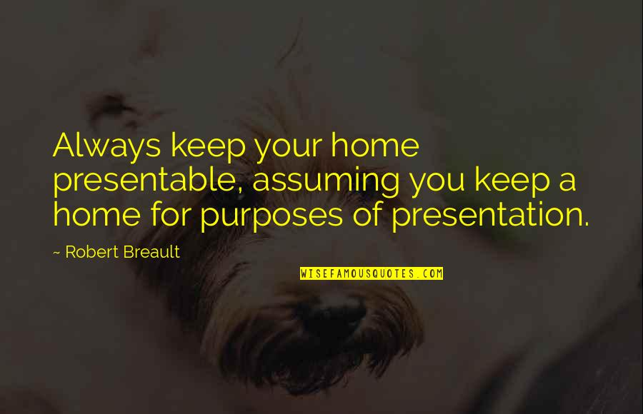 Your Home Quotes By Robert Breault: Always keep your home presentable, assuming you keep