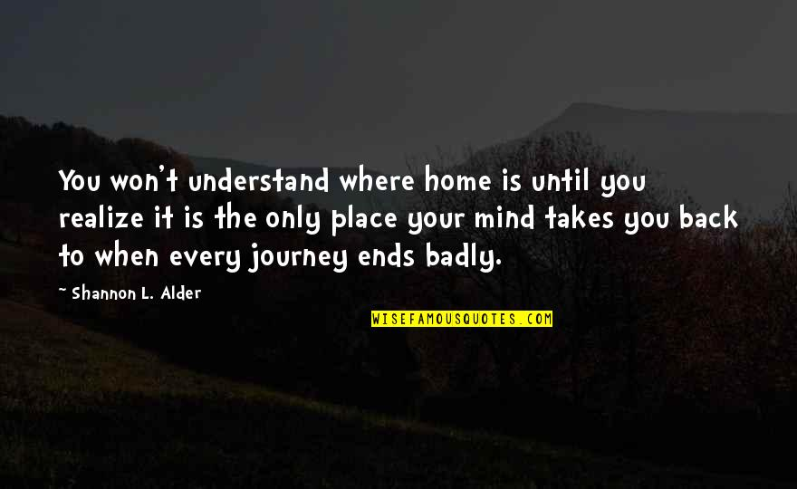 Your Home Quotes By Shannon L. Alder: You won't understand where home is until you