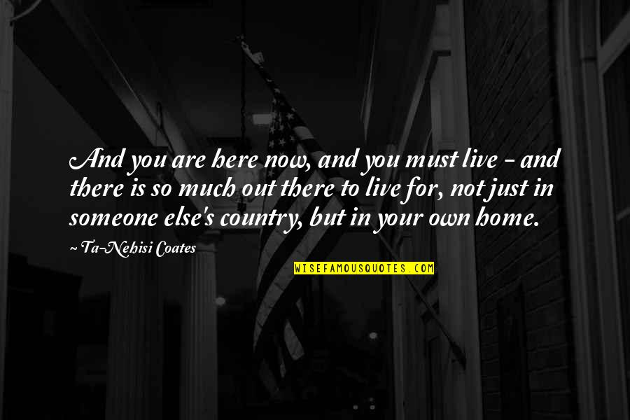 Your Home Quotes By Ta-Nehisi Coates: And you are here now, and you must