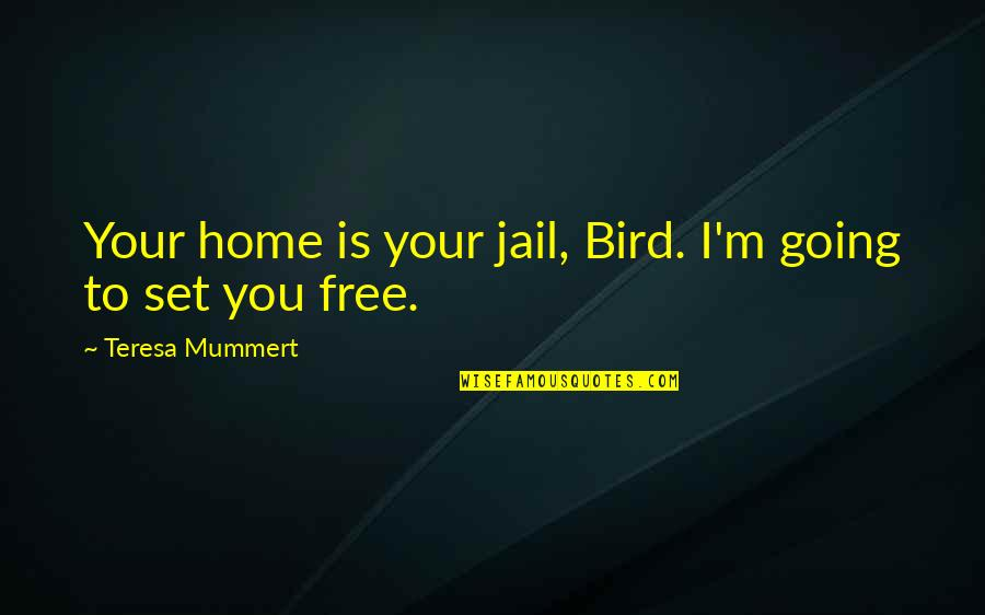 Your Home Quotes By Teresa Mummert: Your home is your jail, Bird. I'm going