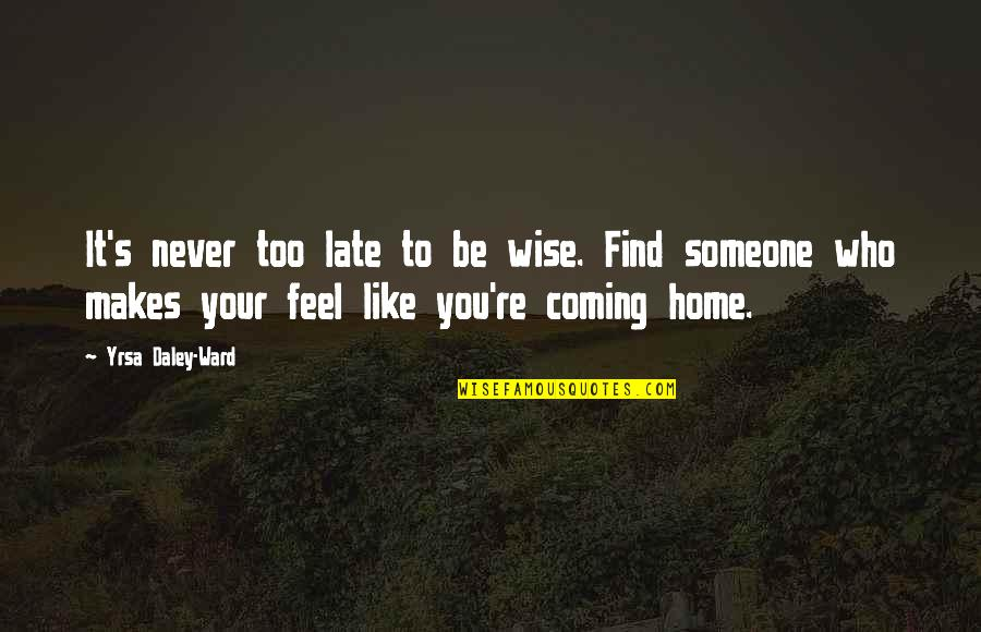 Your Home Quotes By Yrsa Daley-Ward: It's never too late to be wise. Find