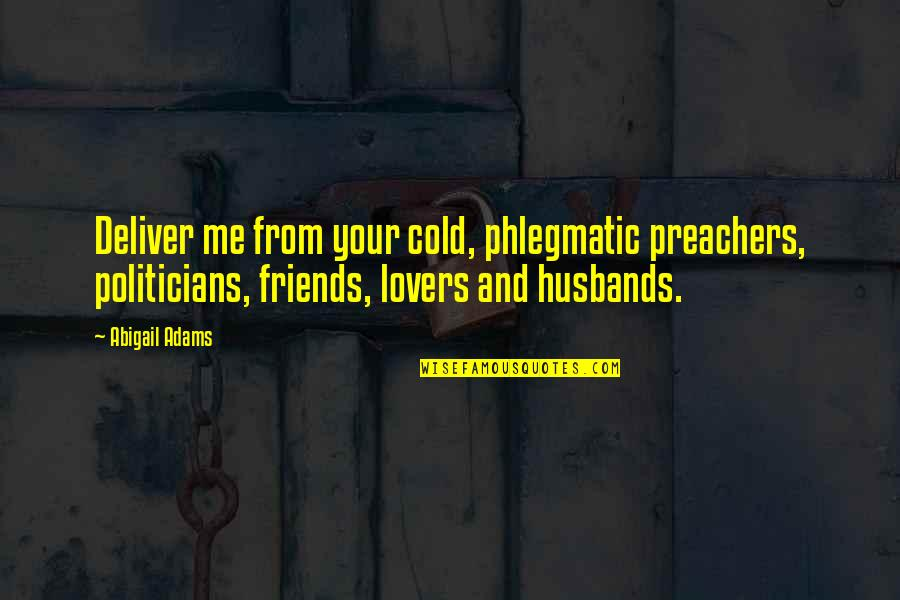 Your Husband Quotes By Abigail Adams: Deliver me from your cold, phlegmatic preachers, politicians,