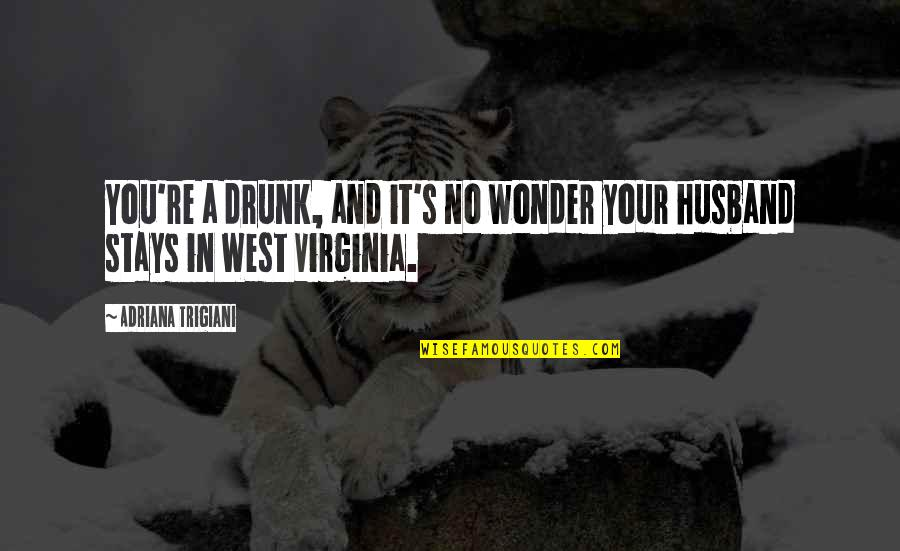 Your Husband Quotes By Adriana Trigiani: You're a drunk, and it's no wonder your
