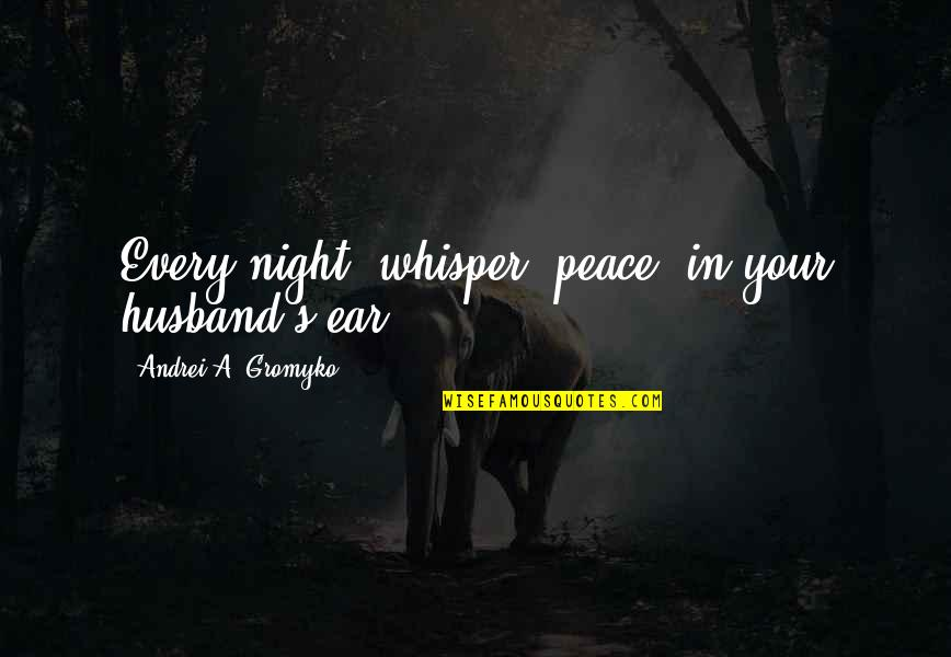 Your Husband Quotes By Andrei A. Gromyko: Every night, whisper 'peace' in your husband's ear.